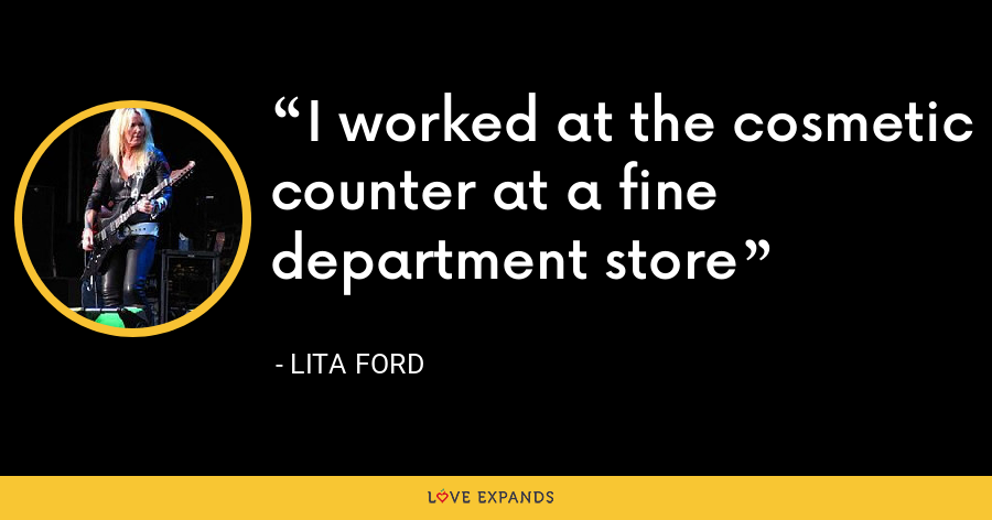I worked at the cosmetic counter at a fine department store - Lita Ford