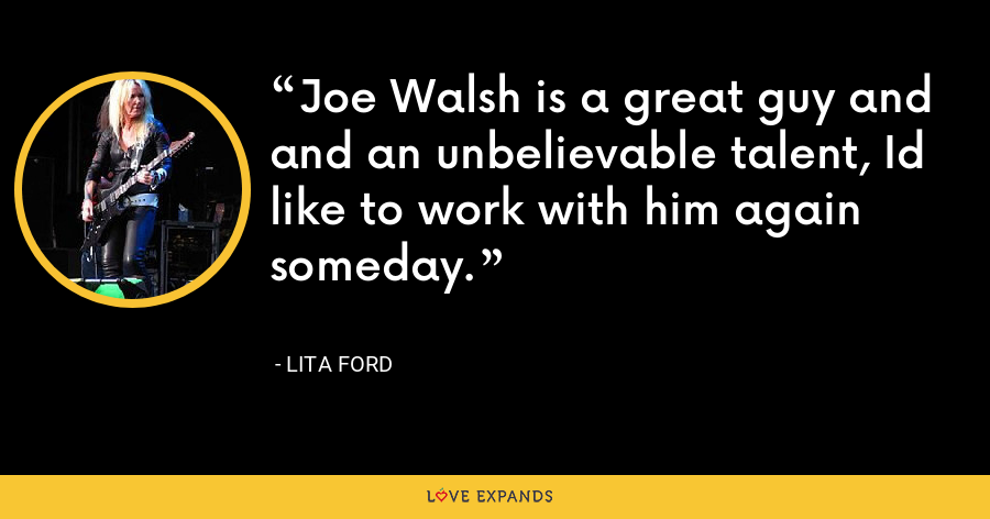 Joe Walsh is a great guy and and an unbelievable talent, Id like to work with him again someday. - Lita Ford