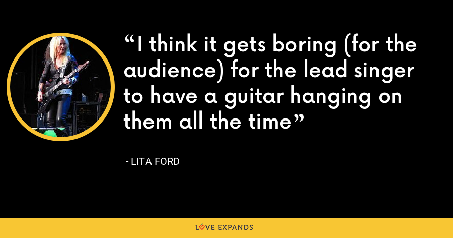 I think it gets boring (for the audience) for the lead singer to have a guitar hanging on them all the time - Lita Ford