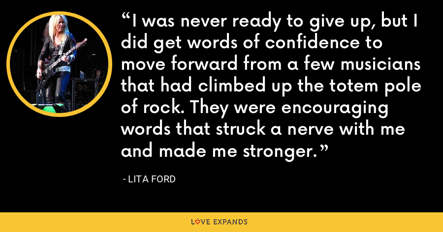 I was never ready to give up, but I did get words of confidence to move forward from a few musicians that had climbed up the totem pole of rock. They were encouraging words that struck a nerve with me and made me stronger. - Lita Ford