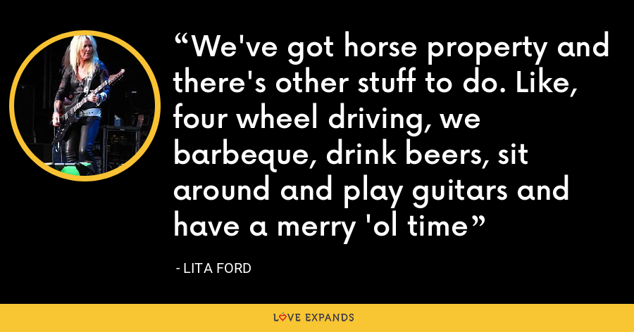 We've got horse property and there's other stuff to do. Like, four wheel driving, we barbeque, drink beers, sit around and play guitars and have a merry 'ol time - Lita Ford