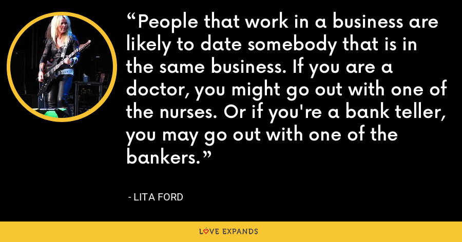 People that work in a business are likely to date somebody that is in the same business. If you are a doctor, you might go out with one of the nurses. Or if you're a bank teller, you may go out with one of the bankers. - Lita Ford