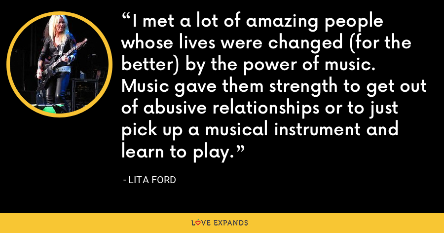 I met a lot of amazing people whose lives were changed (for the better) by the power of music. Music gave them strength to get out of abusive relationships or to just pick up a musical instrument and learn to play. - Lita Ford