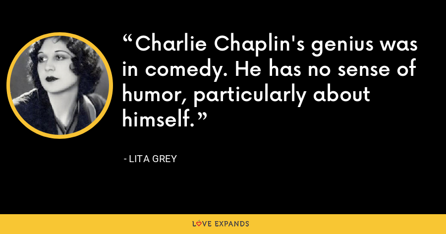 Charlie Chaplin's genius was in comedy. He has no sense of humor, particularly about himself. - Lita Grey