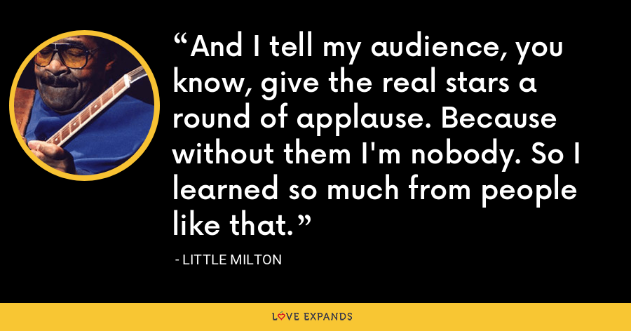 And I tell my audience, you know, give the real stars a round of applause. Because without them I'm nobody. So I learned so much from people like that. - Little Milton