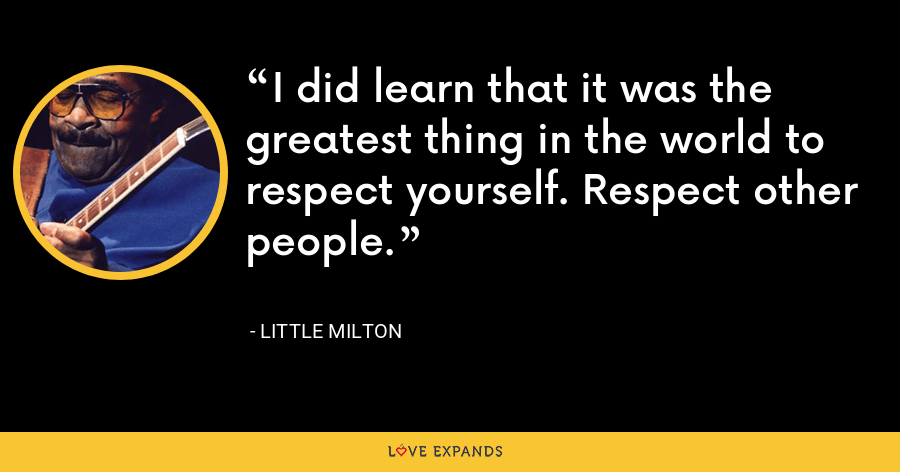I did learn that it was the greatest thing in the world to respect yourself. Respect other people. - Little Milton