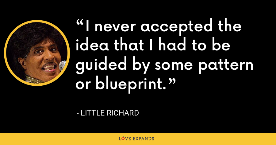 I never accepted the idea that I had to be guided by some pattern or blueprint. - Little Richard