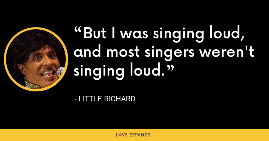 But I was singing loud, and most singers weren't singing loud. - Little Richard