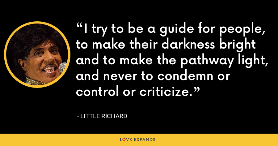 I try to be a guide for people, to make their darkness bright and to make the pathway light, and never to condemn or control or criticize. - Little Richard