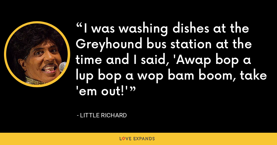 I was washing dishes at the Greyhound bus station at the time and I said, 'Awap bop a lup bop a wop bam boom, take 'em out!' - Little Richard