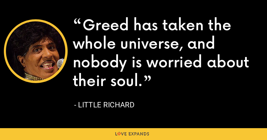 Greed has taken the whole universe, and nobody is worried about their soul. - Little Richard