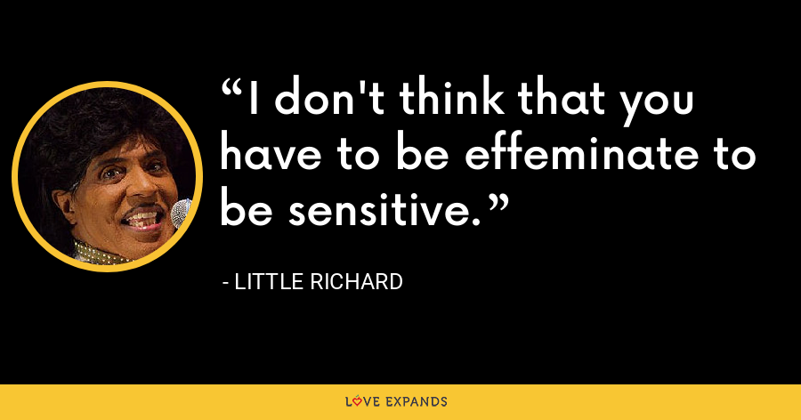 I don't think that you have to be effeminate to be sensitive. - Little Richard