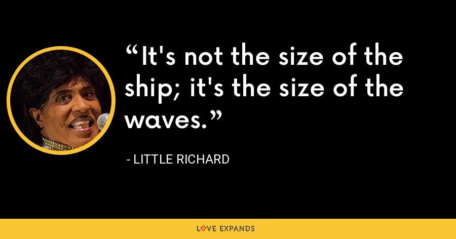 It's not the size of the ship; it's the size of the waves. - Little Richard