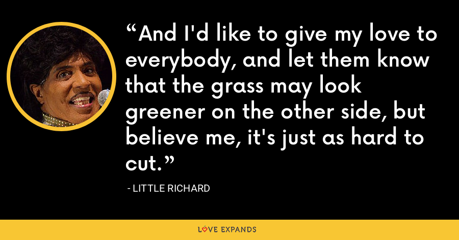 And I'd like to give my love to everybody, and let them know that the grass may look greener on the other side, but believe me, it's just as hard to cut. - Little Richard