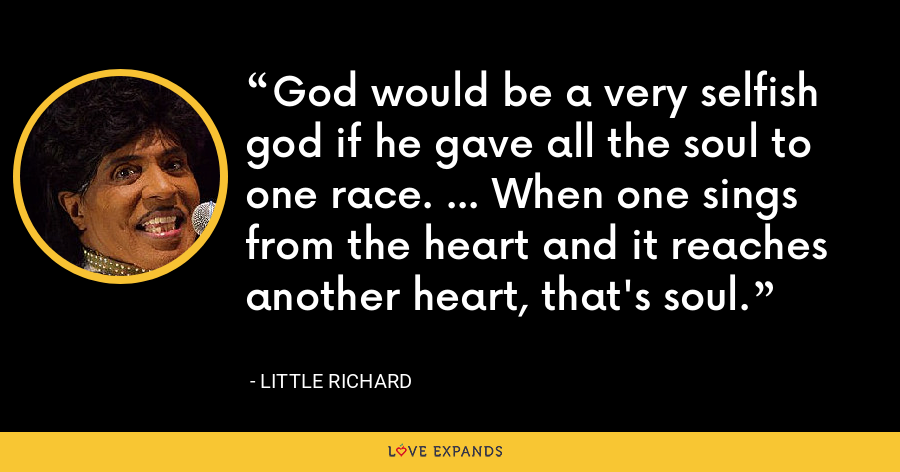 God would be a very selfish god if he gave all the soul to one race. ... When one sings from the heart and it reaches another heart, that's soul. - Little Richard