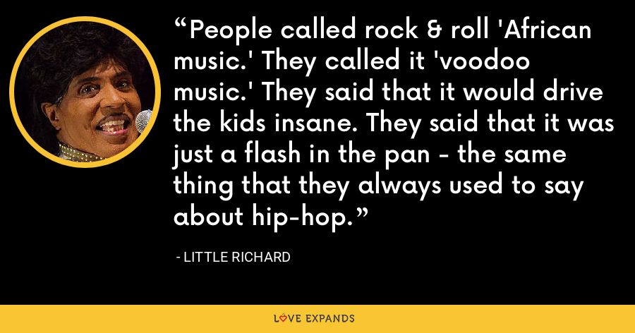 People called rock & roll 'African music.' They called it 'voodoo music.' They said that it would drive the kids insane. They said that it was just a flash in the pan - the same thing that they always used to say about hip-hop. - Little Richard