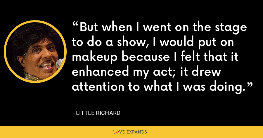 But when I went on the stage to do a show, I would put on makeup because I felt that it enhanced my act; it drew attention to what I was doing. - Little Richard