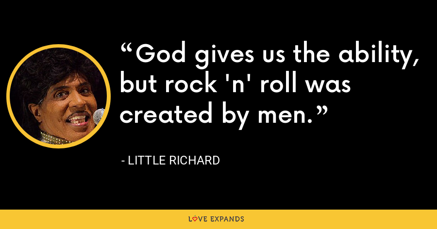 God gives us the ability, but rock 'n' roll was created by men. - Little Richard