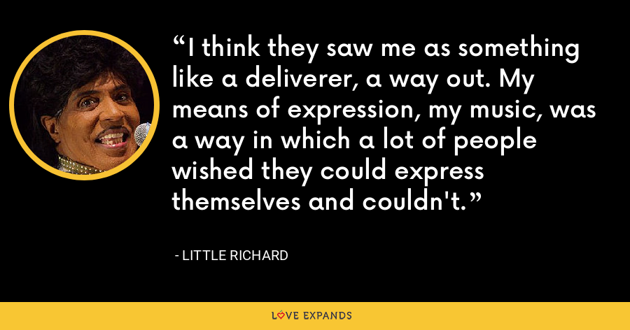 I think they saw me as something like a deliverer, a way out. My means of expression, my music, was a way in which a lot of people wished they could express themselves and couldn't. - Little Richard