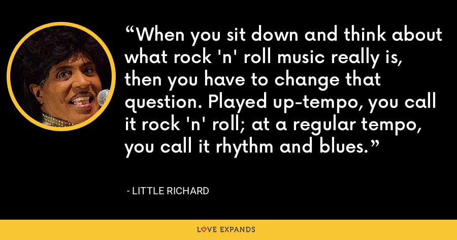 When you sit down and think about what rock 'n' roll music really is, then you have to change that question. Played up-tempo, you call it rock 'n' roll; at a regular tempo, you call it rhythm and blues. - Little Richard