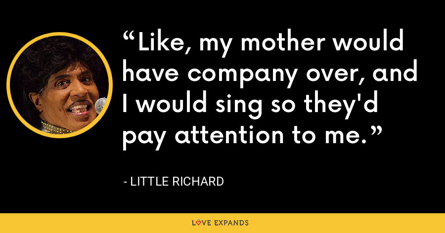 Like, my mother would have company over, and I would sing so they'd pay attention to me. - Little Richard