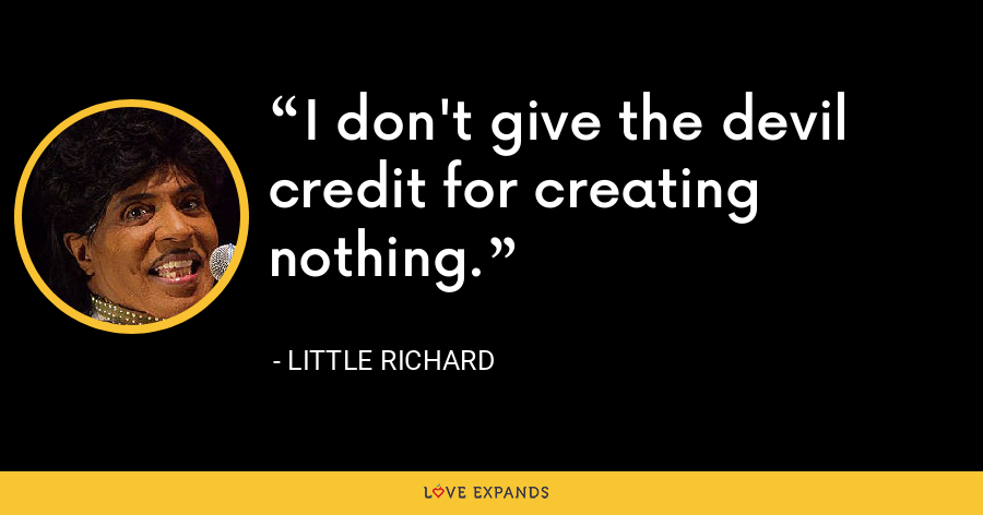 I don't give the devil credit for creating nothing. - Little Richard