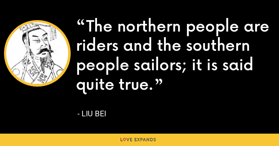 The northern people are riders and the southern people sailors; it is said quite true. - Liu Bei