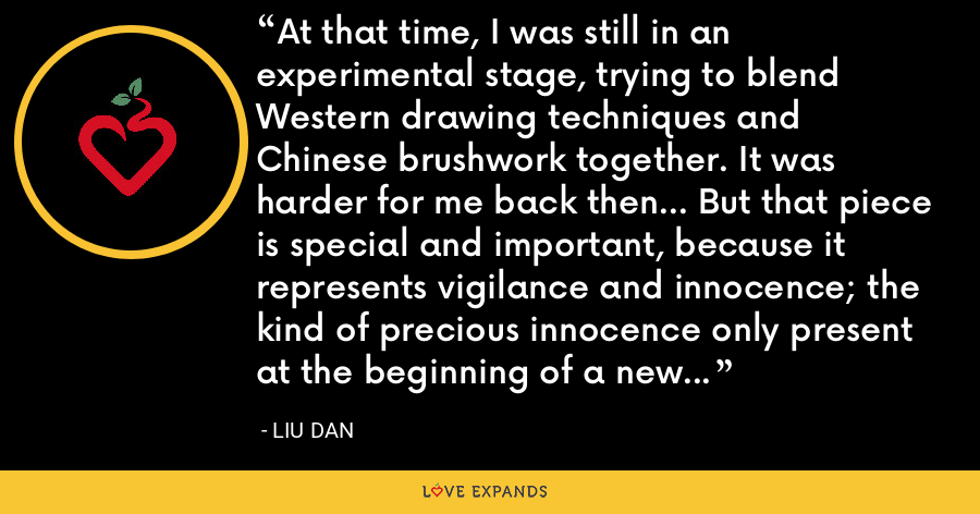 At that time, I was still in an experimental stage, trying to blend Western drawing techniques and Chinese brushwork together. It was harder for me back then... But that piece is special and important, because it represents vigilance and innocence; the kind of precious innocence only present at the beginning of a new artistic exploration. - Liu Dan