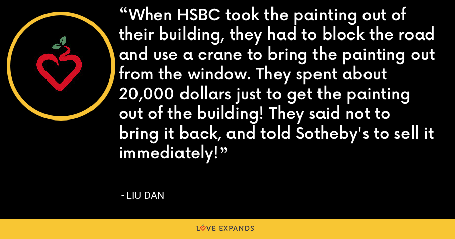 When HSBC took the painting out of their building, they had to block the road and use a crane to bring the painting out from the window. They spent about 20,000 dollars just to get the painting out of the building! They said not to bring it back, and told Sotheby's to sell it immediately! - Liu Dan
