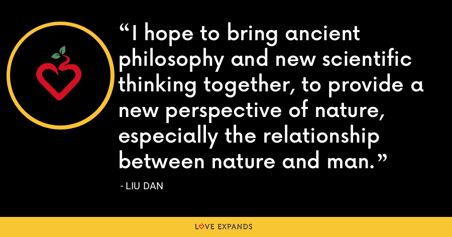 I hope to bring ancient philosophy and new scientific thinking together, to provide a new perspective of nature, especially the relationship between nature and man. - Liu Dan