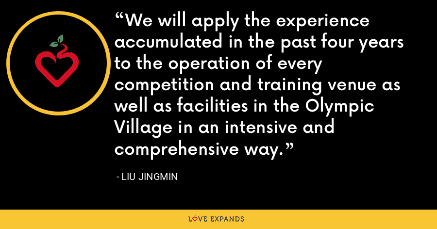 We will apply the experience accumulated in the past four years to the operation of every competition and training venue as well as facilities in the Olympic Village in an intensive and comprehensive way. - Liu Jingmin
