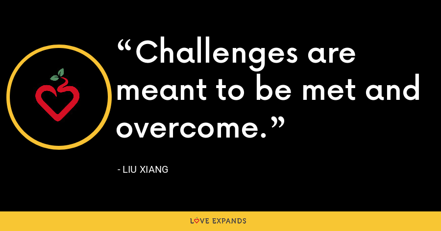 Challenges are meant to be met and overcome. - Liu Xiang