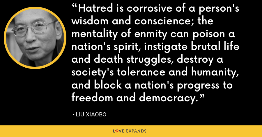 Hatred is corrosive of a person's wisdom and conscience; the mentality of enmity can poison a nation's spirit, instigate brutal life and death struggles, destroy a society's tolerance and humanity, and block a nation's progress to freedom and democracy. - Liu Xiaobo