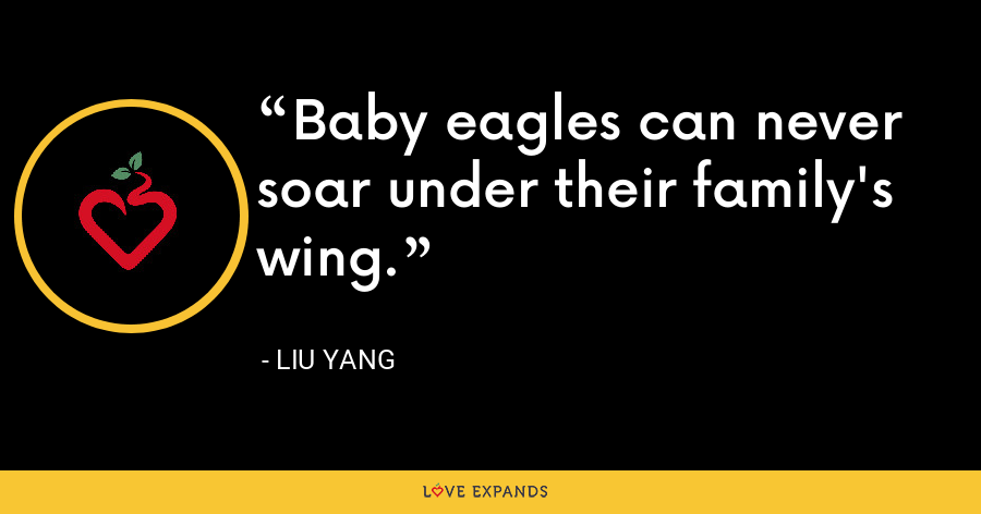Baby eagles can never soar under their family's wing. - Liu Yang