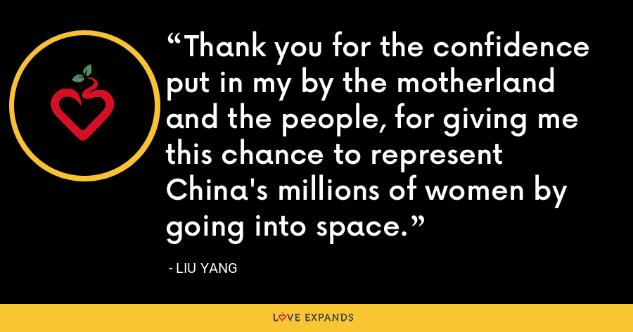 Thank you for the confidence put in my by the motherland and the people, for giving me this chance to represent China's millions of women by going into space. - Liu Yang