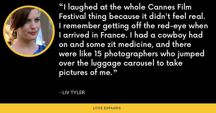 I laughed at the whole Cannes Film Festival thing because it didn't feel real. I remember getting off the red-eye when I arrived in France. I had a cowboy had on and some zit medicine, and there were like 15 photographers who jumped over the luggage carousel to take pictures of me. - Liv Tyler