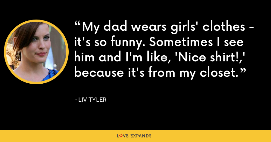 My dad wears girls' clothes - it's so funny. Sometimes I see him and I'm like, 'Nice shirt!,' because it's from my closet. - Liv Tyler