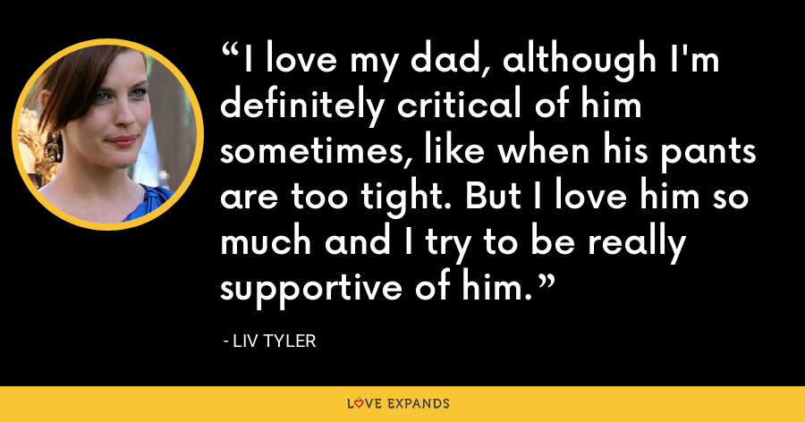 I love my dad, although I'm definitely critical of him sometimes, like when his pants are too tight. But I love him so much and I try to be really supportive of him. - Liv Tyler