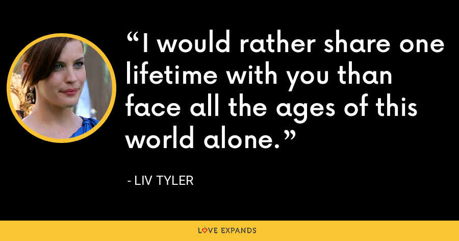 I would rather share one lifetime with you than face all the ages of this world alone. - Liv Tyler