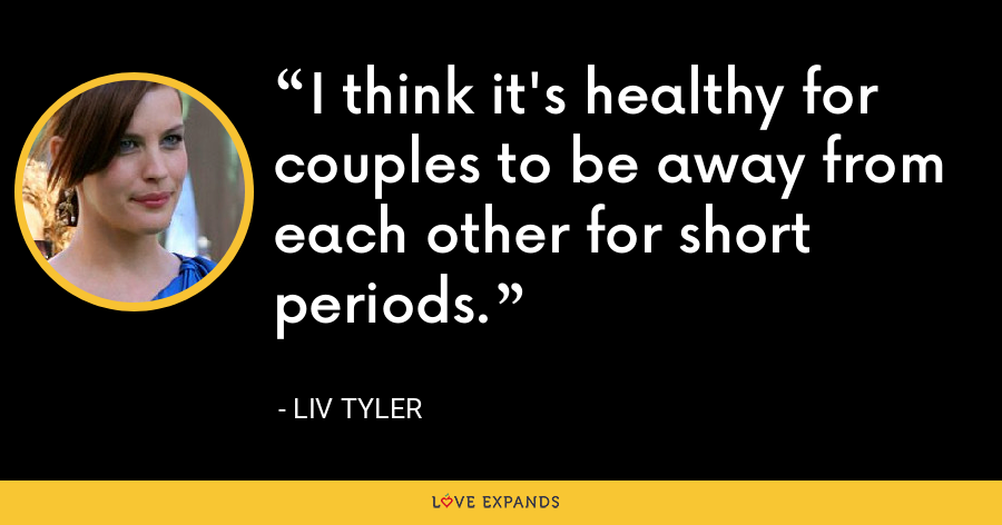 I think it's healthy for couples to be away from each other for short periods. - Liv Tyler