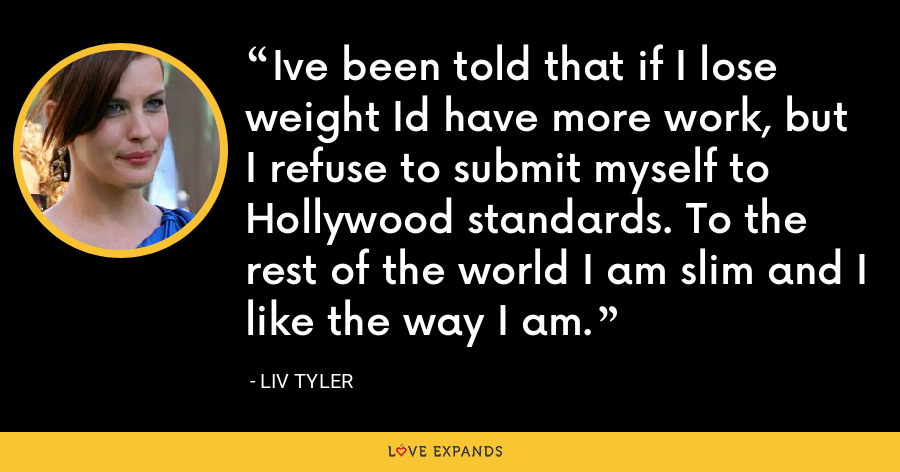 Ive been told that if I lose weight Id have more work, but I refuse to submit myself to Hollywood standards. To the rest of the world I am slim and I like the way I am. - Liv Tyler
