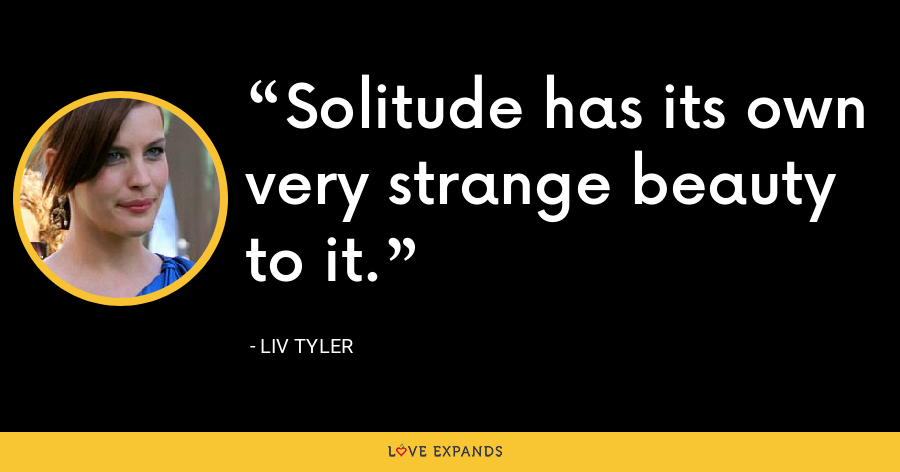 Solitude has its own very strange beauty to it. - Liv Tyler