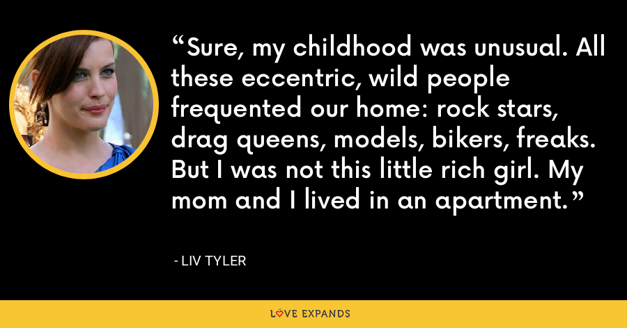 Sure, my childhood was unusual. All these eccentric, wild people frequented our home: rock stars, drag queens, models, bikers, freaks. But I was not this little rich girl. My mom and I lived in an apartment. - Liv Tyler