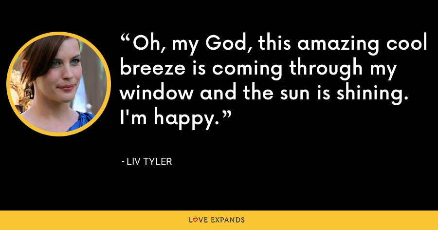 Oh, my God, this amazing cool breeze is coming through my window and the sun is shining. I'm happy. - Liv Tyler
