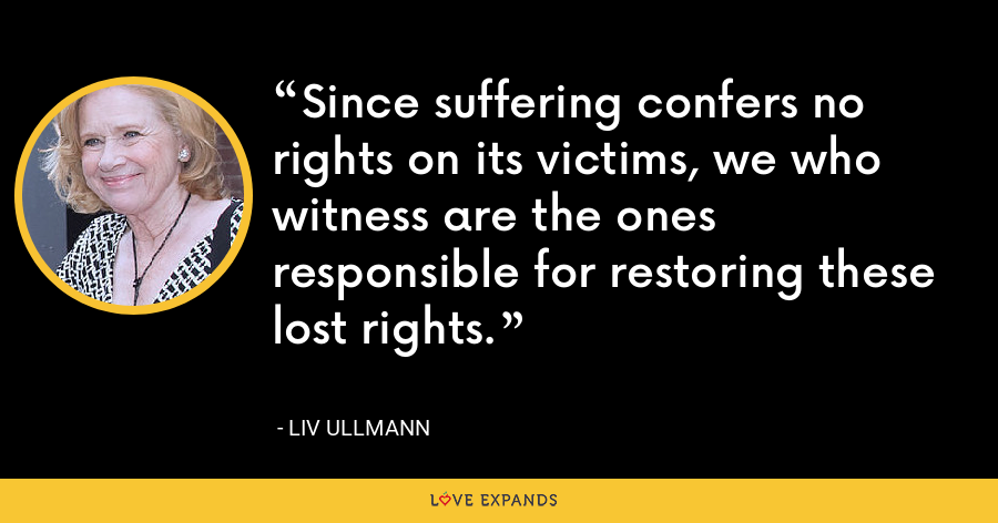 Since suffering confers no rights on its victims, we who witness are the ones responsible for restoring these lost rights. - Liv Ullmann
