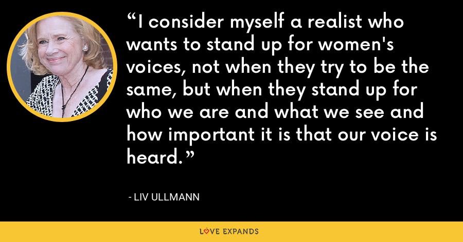 I consider myself a realist who wants to stand up for women's voices, not when they try to be the same, but when they stand up for who we are and what we see and how important it is that our voice is heard. - Liv Ullmann