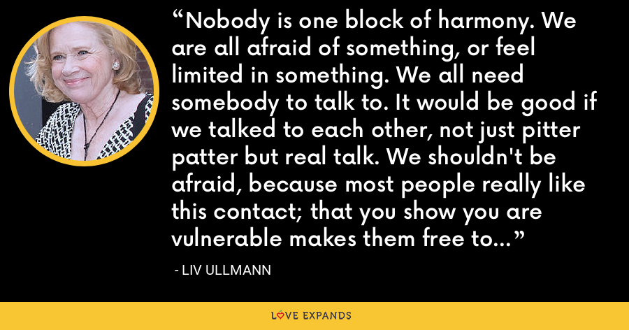 Nobody is one block of harmony. We are all afraid of something, or feel limited in something. We all need somebody to talk to. It would be good if we talked to each other, not just pitter patter but real talk. We shouldn't be afraid, because most people really like this contact; that you show you are vulnerable makes them free to be vulnerable too. It's so much easier to be together when we drop our masks. - Liv Ullmann