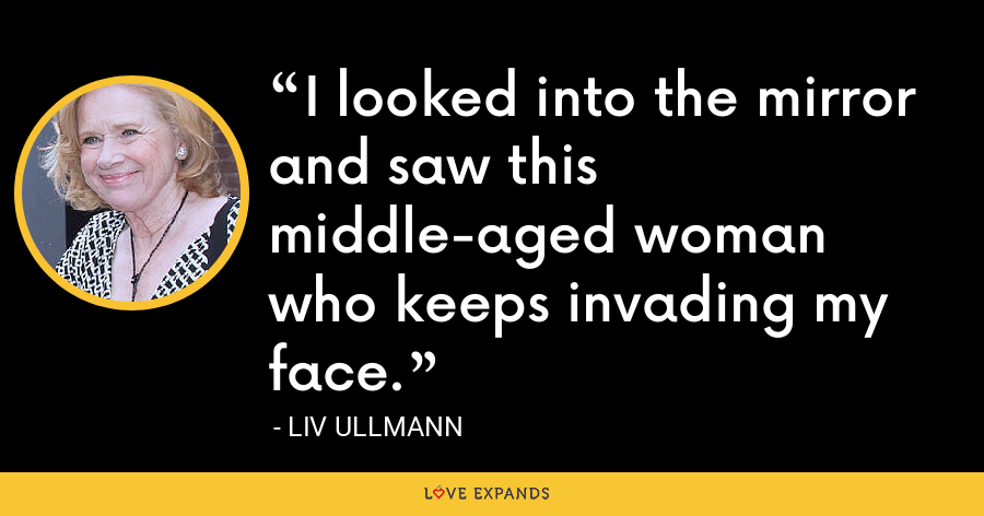 I looked into the mirror and saw this middle-aged woman who keeps invading my face. - Liv Ullmann