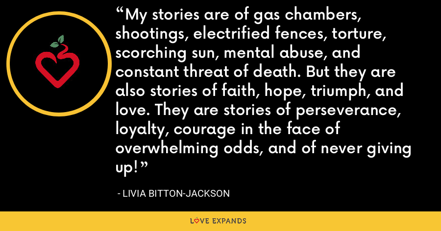 My stories are of gas chambers, shootings, electrified fences, torture, scorching sun, mental abuse, and constant threat of death. But they are also stories of faith, hope, triumph, and love. They are stories of perseverance, loyalty, courage in the face of overwhelming odds, and of never giving up! - Livia Bitton-Jackson