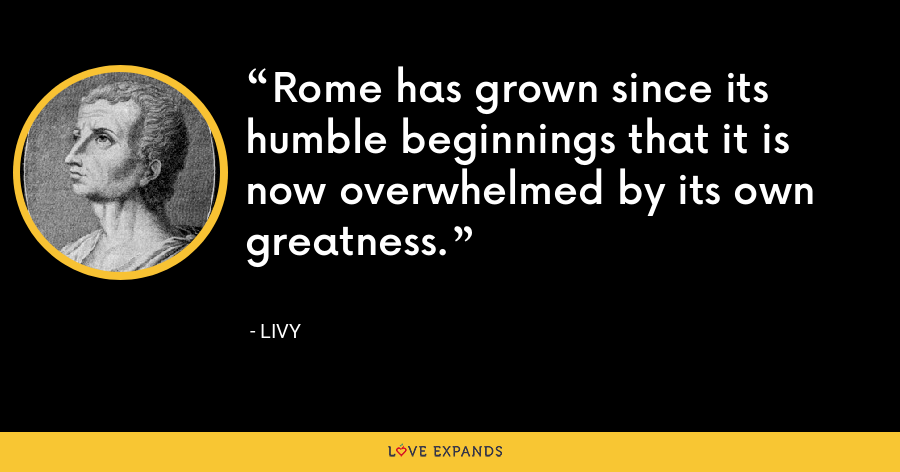Rome has grown since its humble beginnings that it is now overwhelmed by its own greatness. - Livy